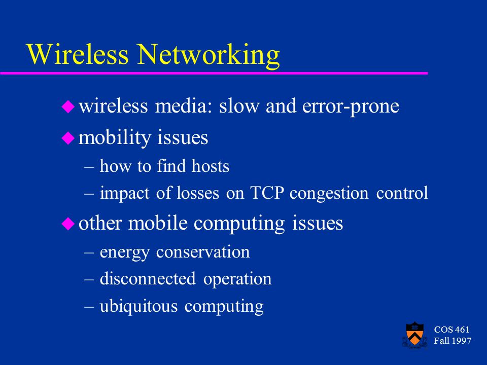 COS 461 Fall 1997 Wireless Networking u wireless media: slow and error-prone u mobility issues –how to find hosts –impact of losses on TCP congestion control u other mobile computing issues –energy conservation –disconnected operation –ubiquitous computing