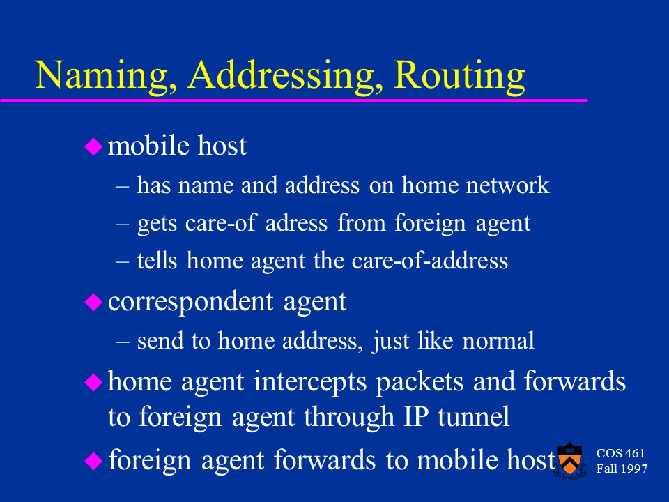 COS 461 Fall 1997 Naming, Addressing, Routing u mobile host –has name and address on home network –gets care-of adress from foreign agent –tells home agent the care-of-address u correspondent agent –send to home address, just like normal u home agent intercepts packets and forwards to foreign agent through IP tunnel u foreign agent forwards to mobile host