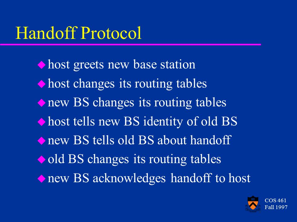 COS 461 Fall 1997 Handoff Protocol u host greets new base station u host changes its routing tables u new BS changes its routing tables u host tells new BS identity of old BS u new BS tells old BS about handoff u old BS changes its routing tables u new BS acknowledges handoff to host