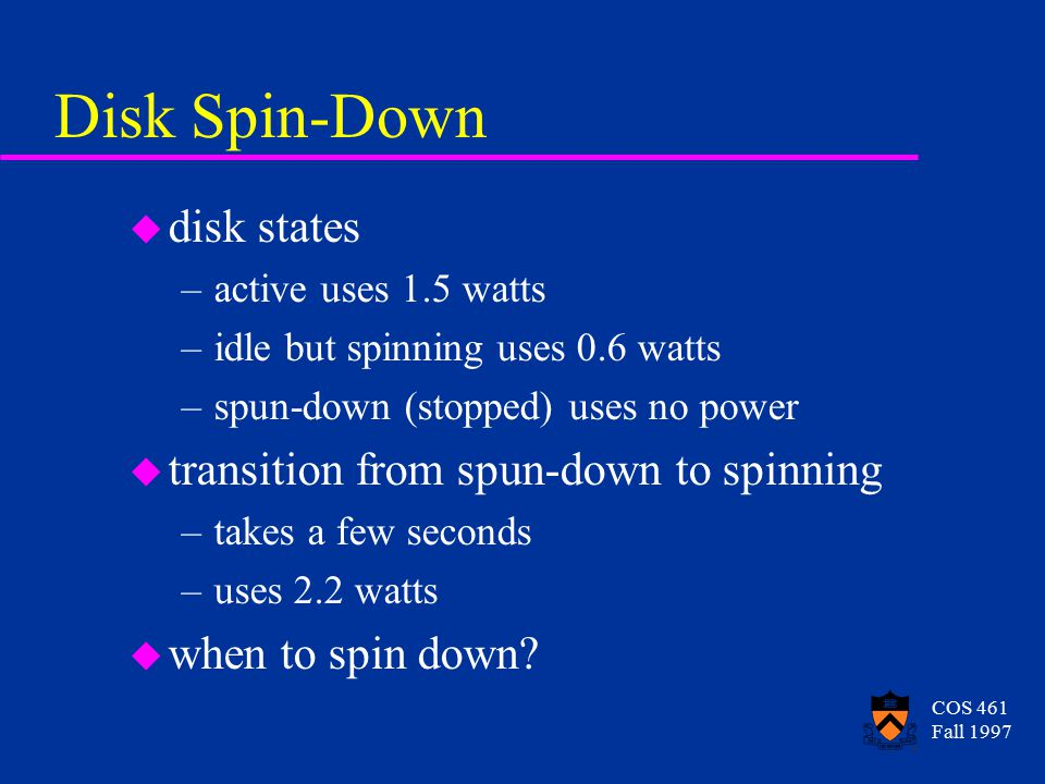 COS 461 Fall 1997 Disk Spin-Down u disk states –active uses 1.5 watts –idle but spinning uses 0.6 watts –spun-down (stopped) uses no power u transition from spun-down to spinning –takes a few seconds –uses 2.2 watts u when to spin down?
