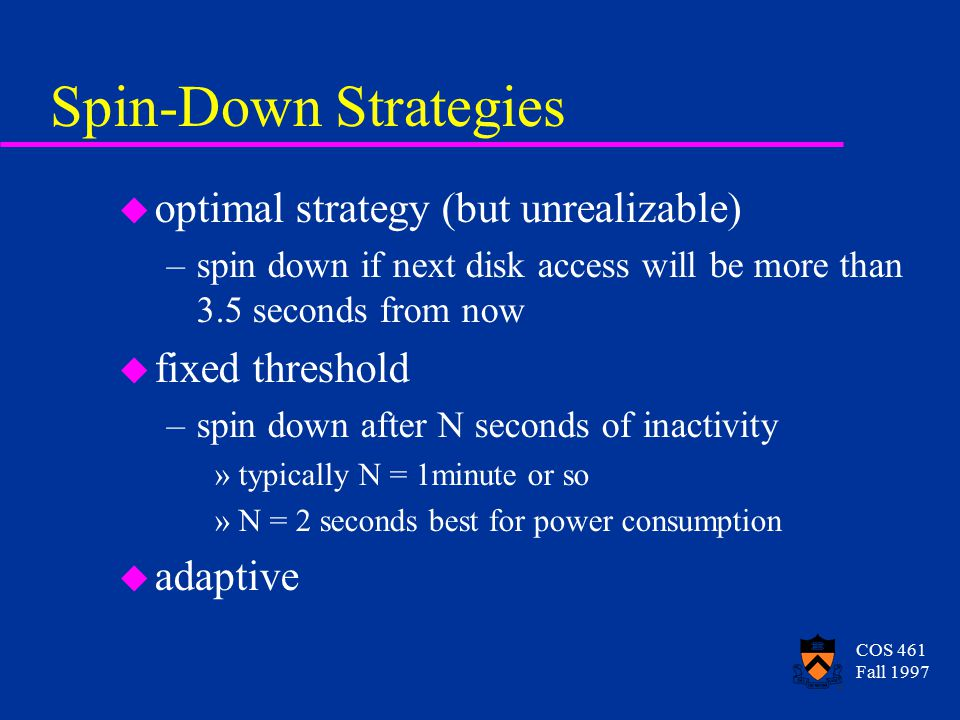 COS 461 Fall 1997 Spin-Down Strategies u optimal strategy (but unrealizable) –spin down if next disk access will be more than 3.5 seconds from now u fixed threshold –spin down after N seconds of inactivity »typically N = 1minute or so »N = 2 seconds best for power consumption u adaptive