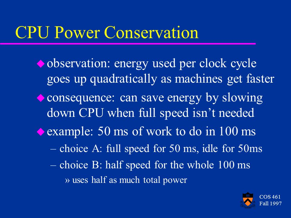 COS 461 Fall 1997 CPU Power Conservation u observation: energy used per clock cycle goes up quadratically as machines get faster u consequence: can save energy by slowing down CPU when full speed isn't needed u example: 50 ms of work to do in 100 ms –choice A: full speed for 50 ms, idle for 50ms –choice B: half speed for the whole 100 ms »uses half as much total power