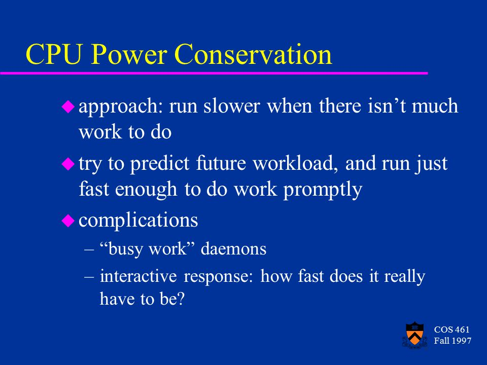 COS 461 Fall 1997 CPU Power Conservation u approach: run slower when there isn't much work to do u try to predict future workload, and run just fast enough to do work promptly u complications – busy work daemons –interactive response: how fast does it really have to be?