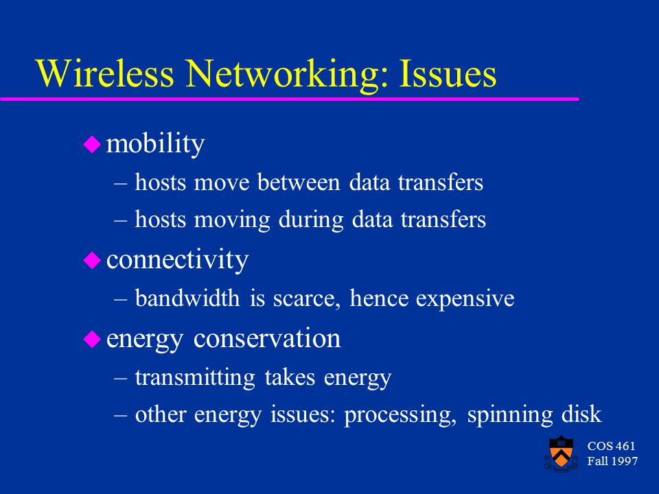 COS 461 Fall 1997 Wireless Networking: Issues u mobility –hosts move between data transfers –hosts moving during data transfers u connectivity –bandwidth is scarce, hence expensive u energy conservation –transmitting takes energy –other energy issues: processing, spinning disk