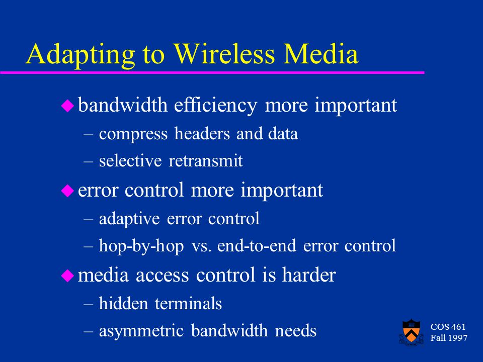 COS 461 Fall 1997 Adapting to Wireless Media u bandwidth efficiency more important –compress headers and data –selective retransmit u error control more important –adaptive error control –hop-by-hop vs.