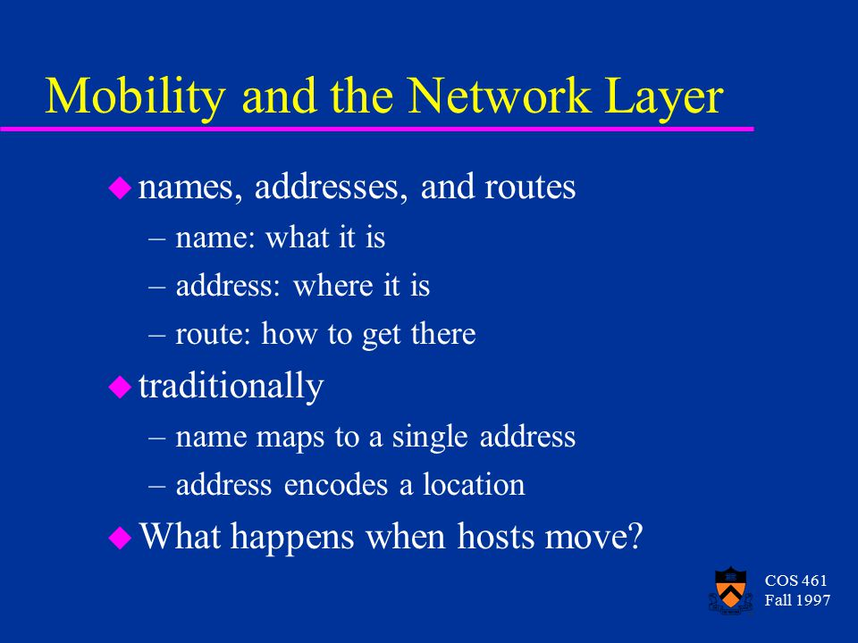 COS 461 Fall 1997 Mobility and the Network Layer u names, addresses, and routes –name: what it is –address: where it is –route: how to get there u traditionally –name maps to a single address –address encodes a location u What happens when hosts move?