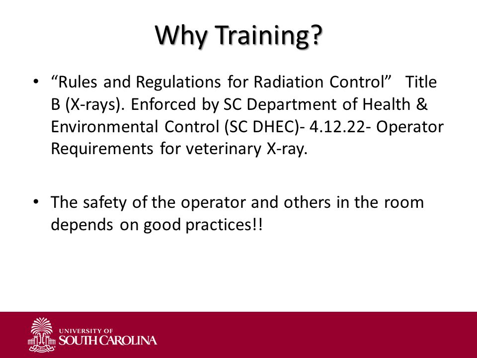 """Why Training? """"Rules and Regulations for Radiation Control"""" Title B (X-rays). Enforced by SC Department of Health & Environmental Control (SC DHEC)- 4"""