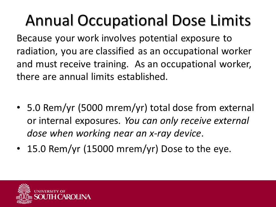 Annual Occupational Dose Limits Because your work involves potential exposure to radiation, you are classified as an occupational worker and must rece