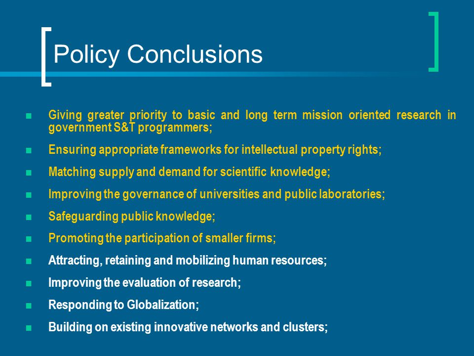 Policy Conclusions Giving greater priority to basic and long term mission oriented research in government S&T programmers; Ensuring appropriate frameworks for intellectual property rights; Matching supply and demand for scientific knowledge; Improving the governance of universities and public laboratories; Safeguarding public knowledge; Promoting the participation of smaller firms; Attracting, retaining and mobilizing human resources; Improving the evaluation of research; Responding to Globalization; Building on existing innovative networks and clusters;