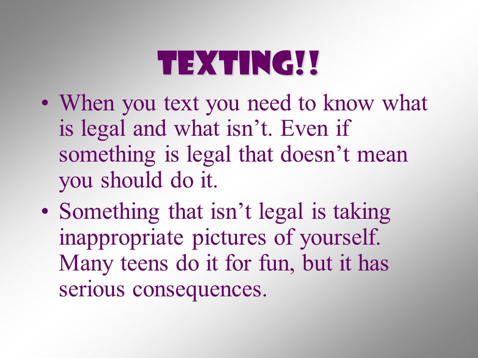 Texting!! When you text you need to know what is legal and what isn't. Even if something is legal that doesn't mean you should do it. Something that i