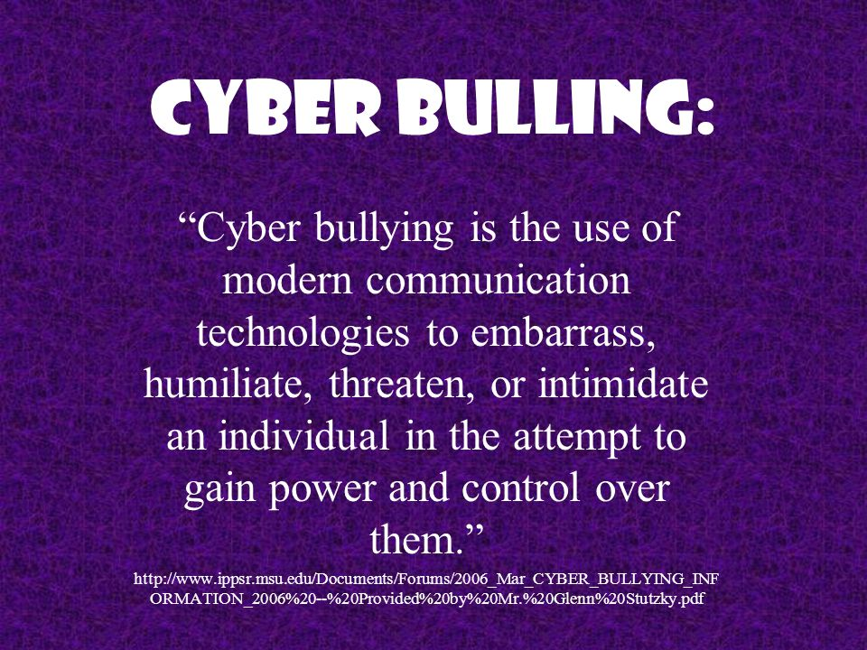 "Cyber Bulling: ""Cyber bullying is the use of modern communication technologies to embarrass, humiliate, threaten, or intimidate an individual in the a"