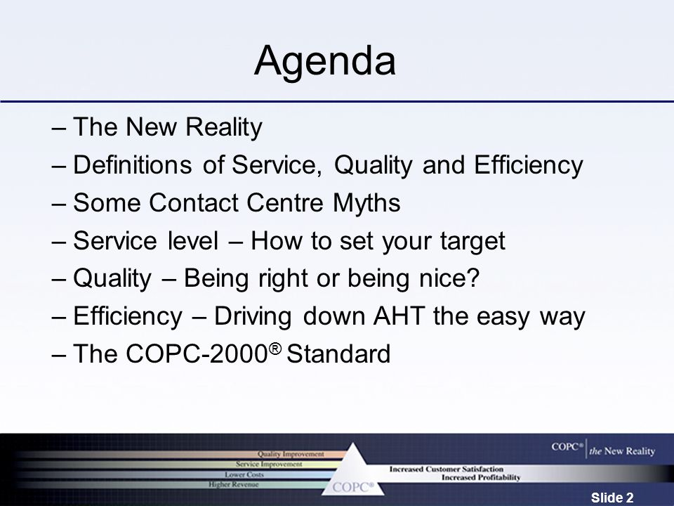 Slide 2 Agenda –The New Reality –Definitions of Service, Quality and Efficiency –Some Contact Centre Myths –Service level – How to set your target –Quality – Being right or being nice.
