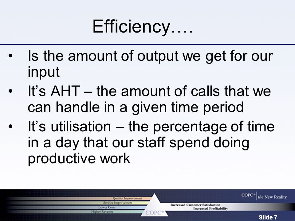 Slide 7 Efficiency…. Is the amount of output we get for our input It's AHT – the amount of calls that we can handle in a given time period It's utilis