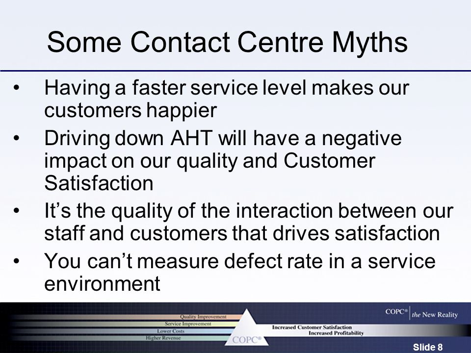 Slide 8 Some Contact Centre Myths Having a faster service level makes our customers happier Driving down AHT will have a negative impact on our quality and Customer Satisfaction It's the quality of the interaction between our staff and customers that drives satisfaction You can't measure defect rate in a service environment