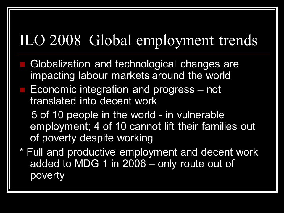 Key ILO findings Decline in employment to population ratio between 1997 and 2007 Decline in employment to population ratio between 1997 and 2007 49.1% of women employed compared with 74.3% men 49.1% of women employed compared with 74.3% men Minority in poor countries have well paid decent jobs Minority in poor countries have well paid decent jobs Service sector provides 42.7% of jobs – agriculture accounts for only 34.9% Service sector provides 42.7% of jobs – agriculture accounts for only 34.9% Sub- Saharan Africa – high rates of vulnerable employment – over 70%; for women it is 81.7% Sub- Saharan Africa – high rates of vulnerable employment – over 70%; for women it is 81.7% 64% live in rural areas; 229 million extremely poor live in rural areas 64% live in rural areas; 229 million extremely poor live in rural areas In 2007 – 85.4% of those employed still lived on less than $ 2 per day In 2007 – 85.4% of those employed still lived on less than $ 2 per day
