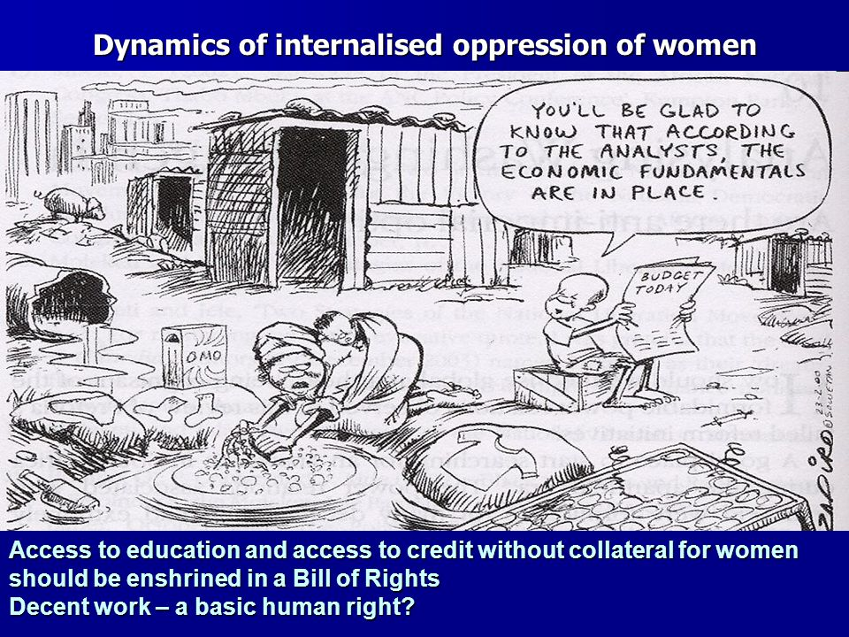 Dynamics of internalised oppression of women Access to education and access to credit without collateral for women should be enshrined in a Bill of Rights Decent work – a basic human right