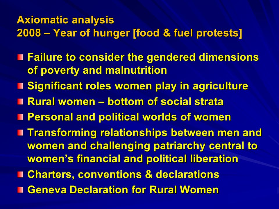 Axiomatic analysis 2008 – Year of hunger [food & fuel protests] Failure to consider the gendered dimensions of poverty and malnutrition Significant roles women play in agriculture Rural women – bottom of social strata Personal and political worlds of women Transforming relationships between men and women and challenging patriarchy central to women's financial and political liberation Charters, conventions & declarations Geneva Declaration for Rural Women