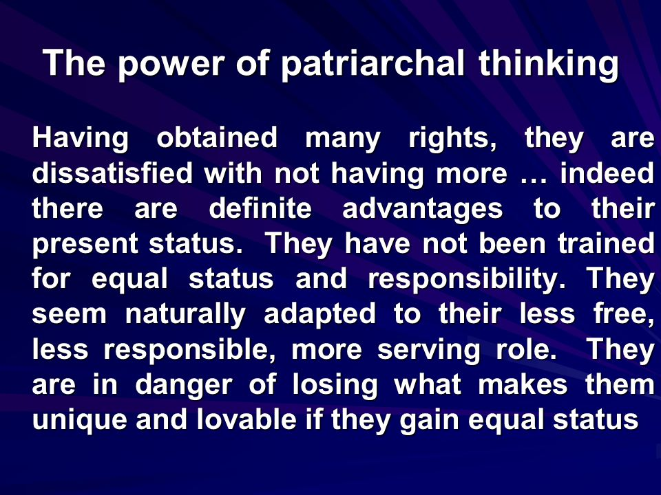 The power of patriarchal thinking Having obtained many rights, they are dissatisfied with not having more … indeed there are definite advantages to their present status.