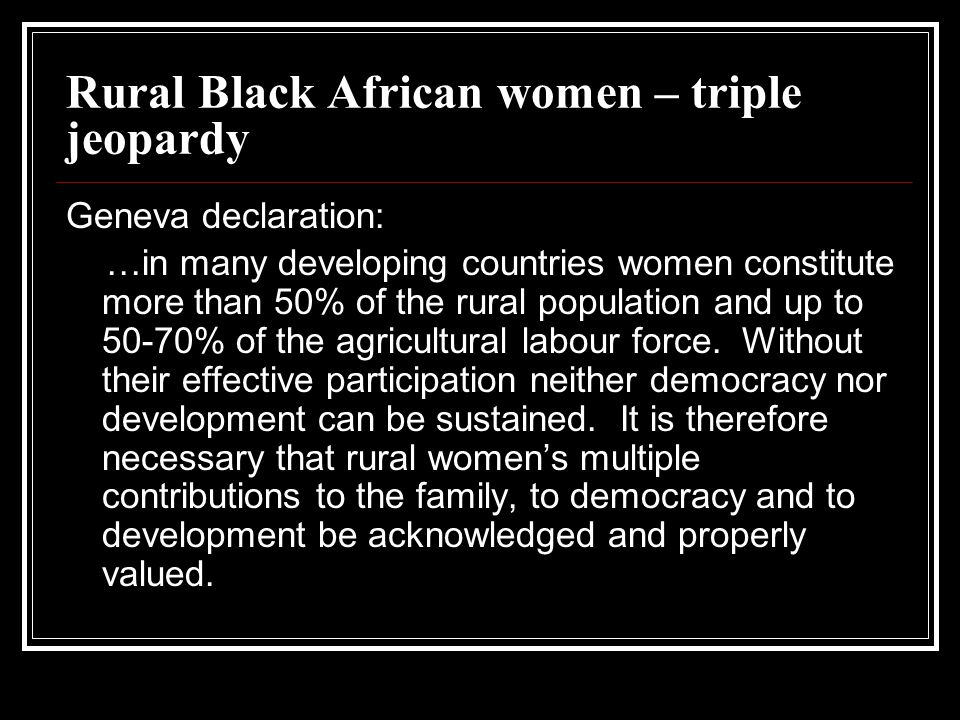 Rural – urban differences South Africa 15% rural women have school leaving certificate compared with 50% for urban women 16% rural women – no schooling relative to 3% of urban women 36% of urban women employed – 20% rural women Register women in farm households as housewives Casual, informal and unregulated labour – globalisation of capital