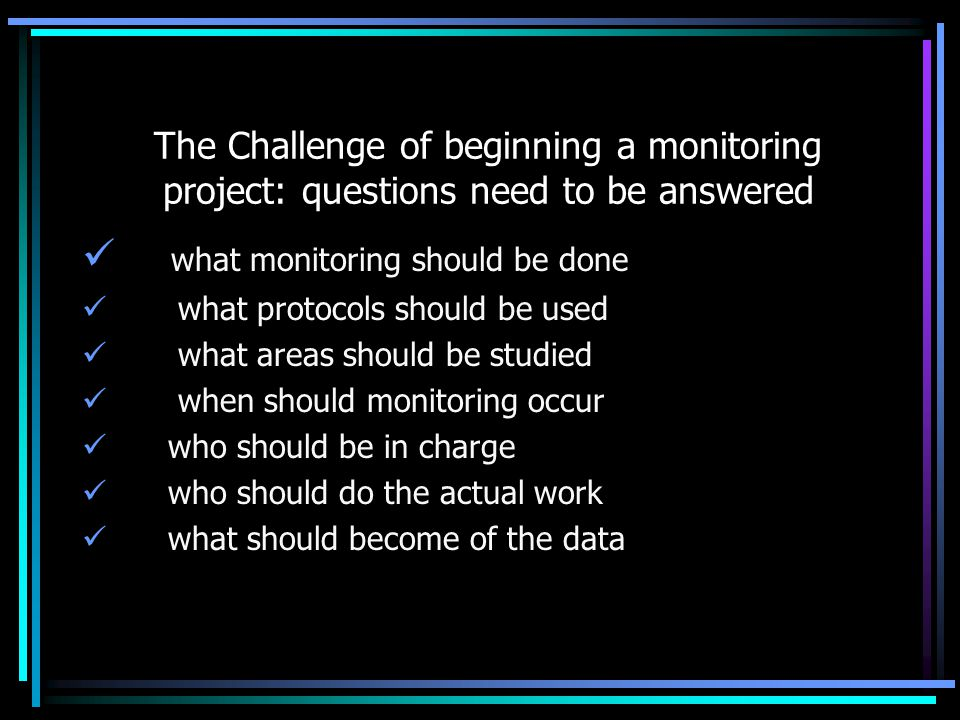 The Challenge of beginning a monitoring project: questions need to be answered what monitoring should be done what protocols should be used what areas should be studied when should monitoring occur who should be in charge who should do the actual work what should become of the data