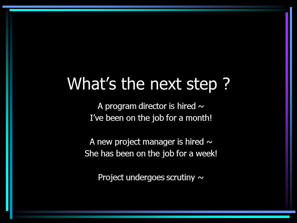 What's the next step ? A program director is hired ~ I've been on the job for a month! A new project manager is hired ~ She has been on the job for a