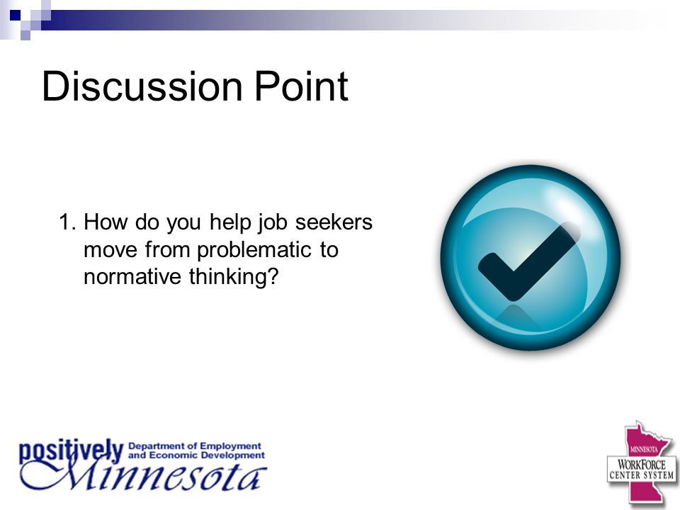 Discussion Point 1.How do you help job seekers move from problematic to normative thinking?