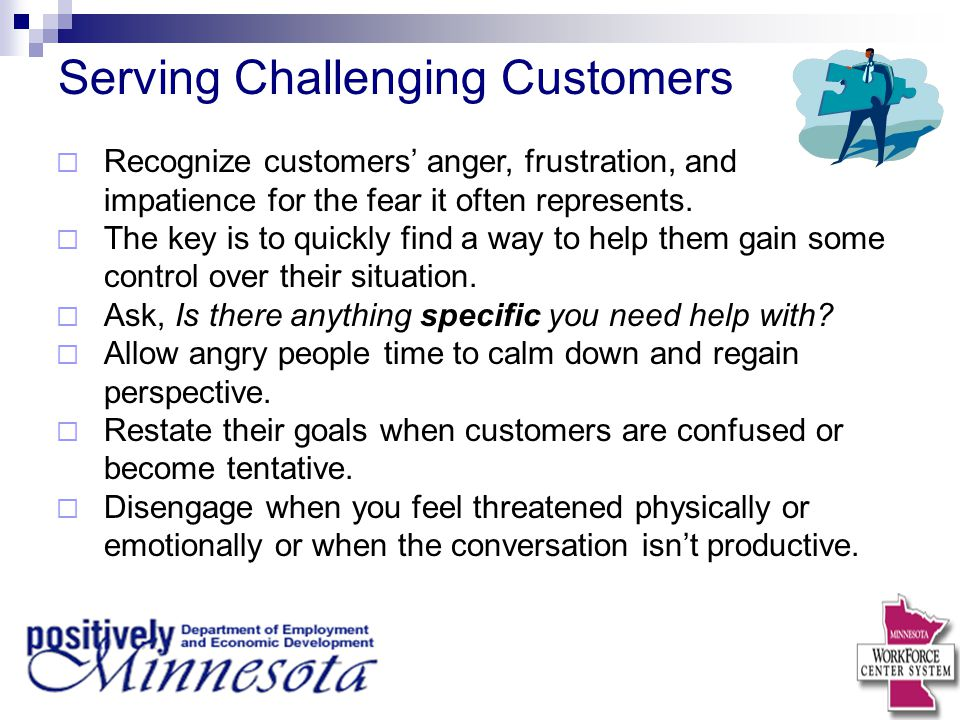 Serving Challenging Customers  Recognize customers' anger, frustration, and impatience for the fear it often represents.  The key is to quickly find