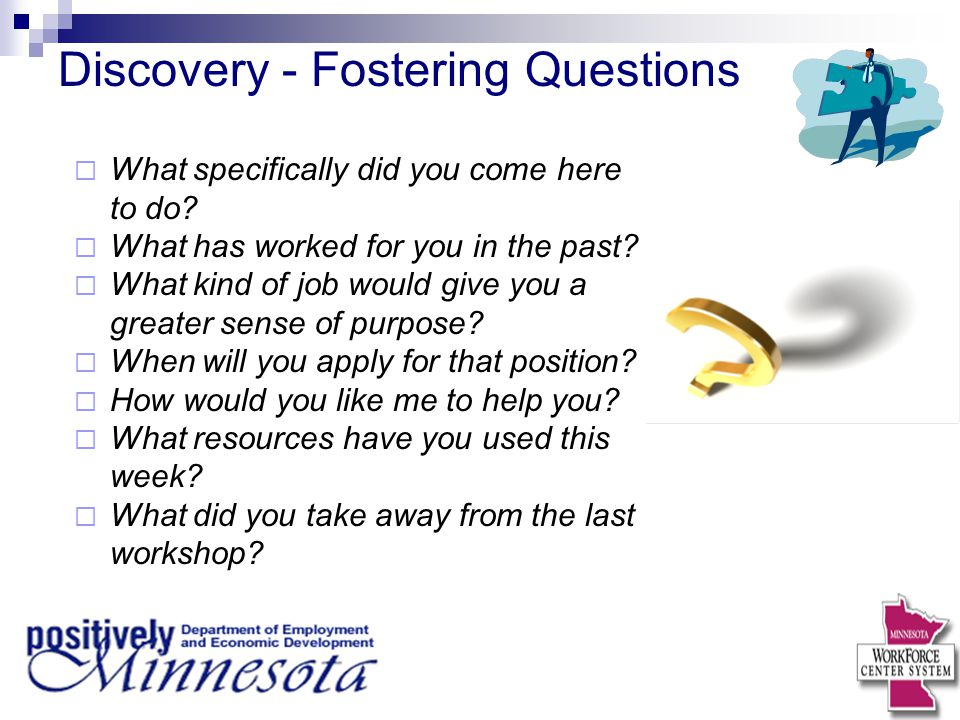 Discovery - Fostering Questions  What specifically did you come here to do?  What has worked for you in the past?  What kind of job would give you