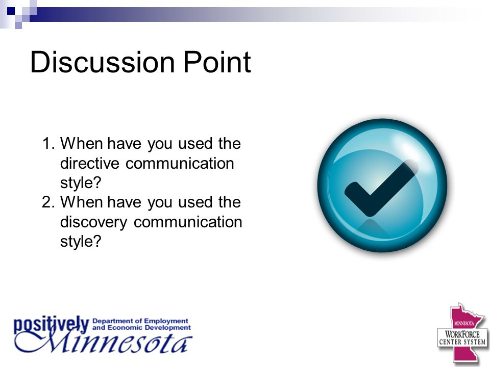 Discussion Point 1.When have you used the directive communication style? 2.When have you used the discovery communication style?