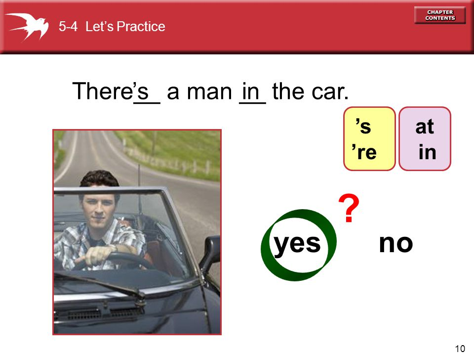 10 There__ a man __ the car.'s yes no in ? 5-4 Let's Practice at in 's 're