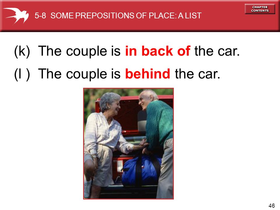 46 (k) The couple is in back of the car. (l ) The couple is behind the car. 5-8 SOME PREPOSITIONS OF PLACE: A LIST