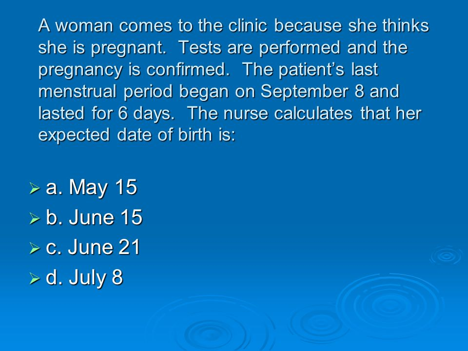 A woman comes to the clinic because she thinks she is pregnant. Tests are performed and the pregnancy is confirmed. The patient's last menstrual perio
