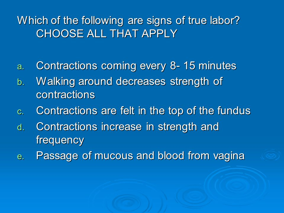 Which of the following are signs of true labor? CHOOSE ALL THAT APPLY a. Contractions coming every 8- 15 minutes b. Walking around decreases strength