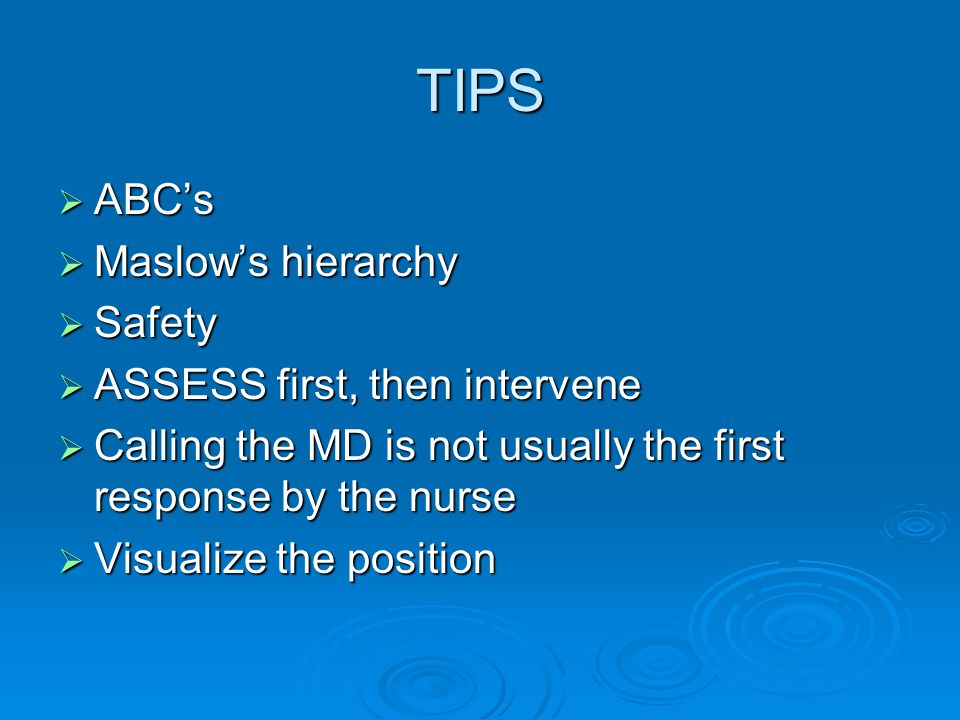 TIPS  ABC's  Maslow's hierarchy  Safety  ASSESS first, then intervene  Calling the MD is not usually the first response by the nurse  Visualize