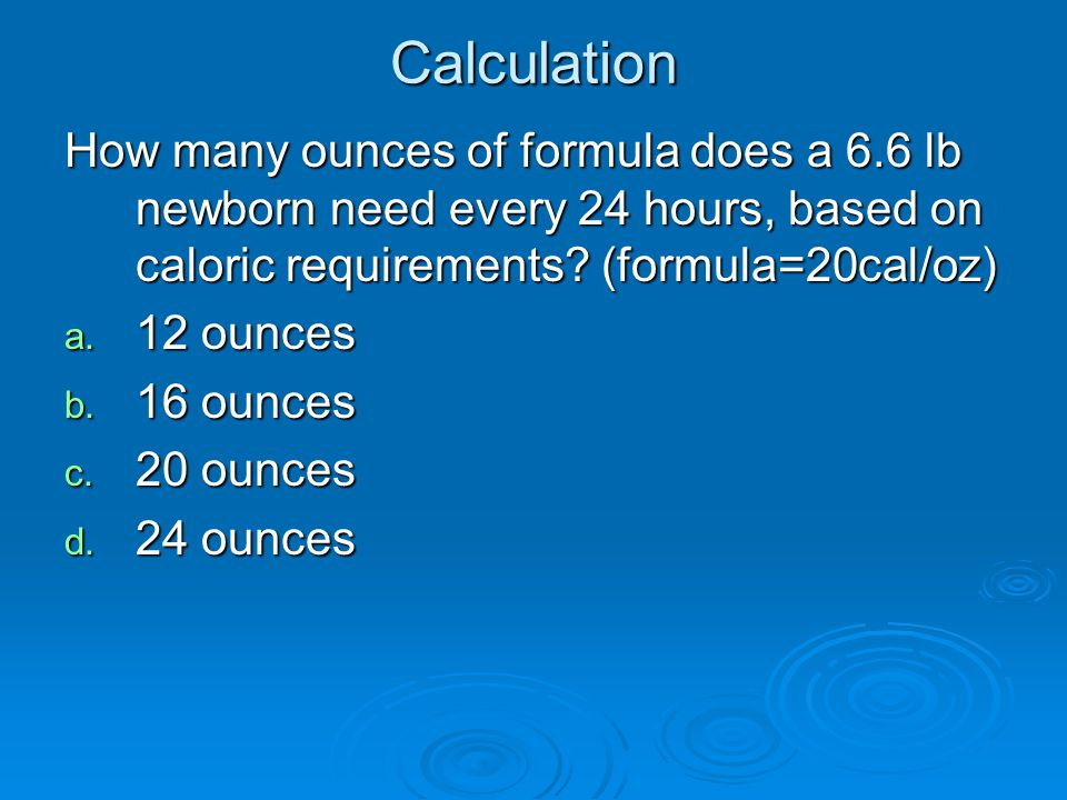 Calculation How many ounces of formula does a 6.6 lb newborn need every 24 hours, based on caloric requirements? (formula=20cal/oz) a. 12 ounces b. 16