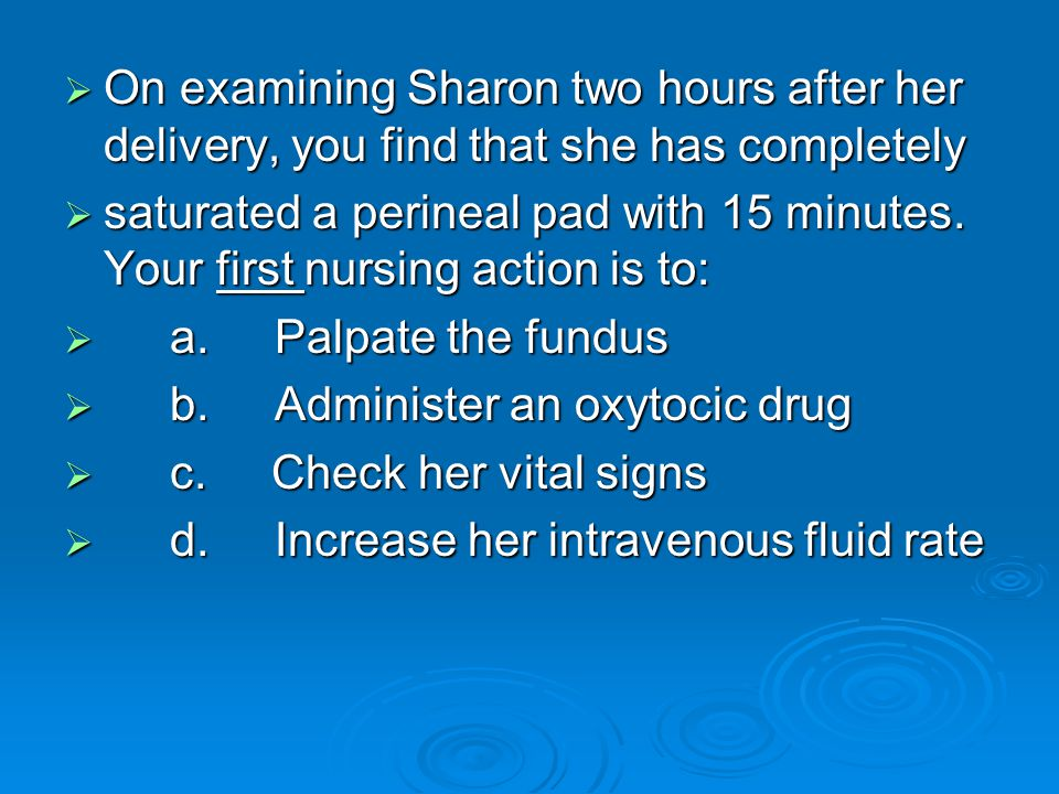  On examining Sharon two hours after her delivery, you find that she has completely  saturated a perineal pad with 15 minutes. Your first nursing ac