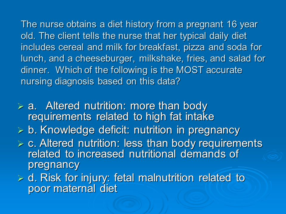 The nurse obtains a diet history from a pregnant 16 year old. The client tells the nurse that her typical daily diet includes cereal and milk for brea