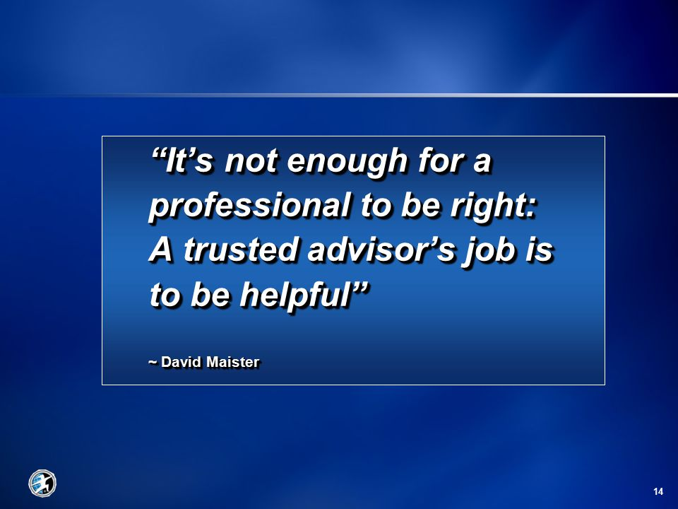 14 It's not enough for a professional to be right: A trusted advisor's job is to be helpful ~ David Maister