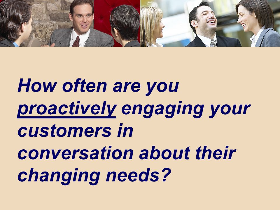 16 How often are you proactively engaging your customers in conversation about their changing needs
