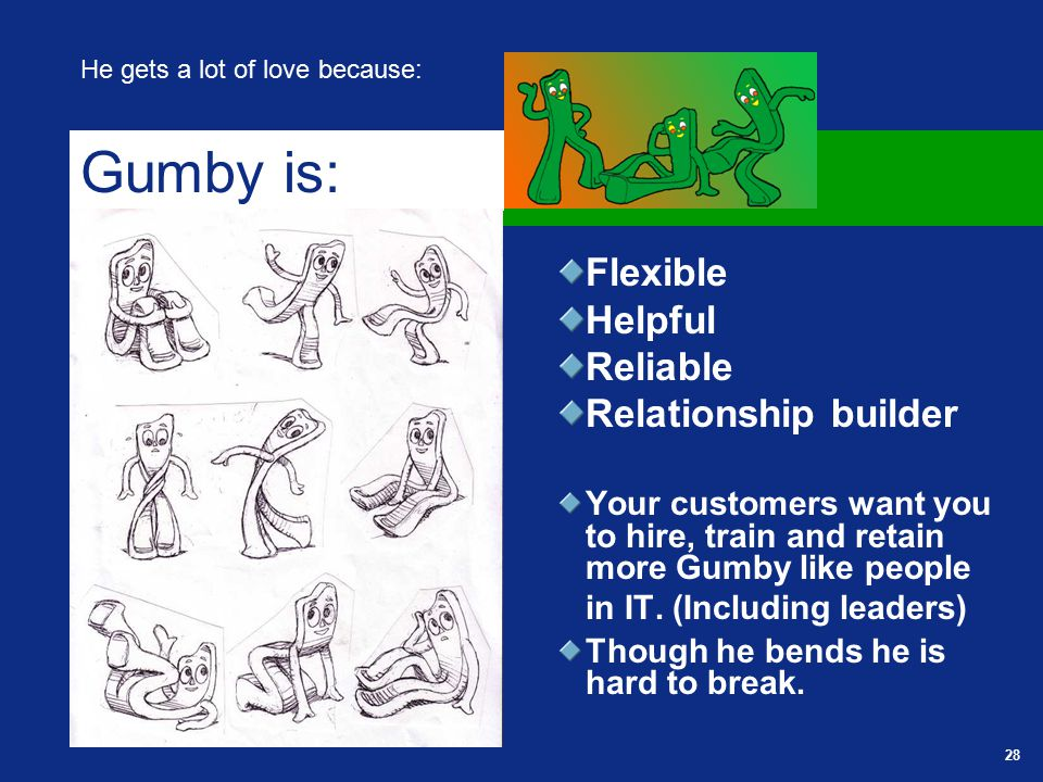 28 Flexible Helpful Reliable Relationship builder Your customers want you to hire, train and retain more Gumby like people in IT.