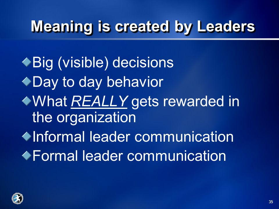 35 Big (visible) decisions Day to day behavior What REALLY gets rewarded in the organization Informal leader communication Formal leader communication Meaning is created by Leaders Meaning is created by Leaders