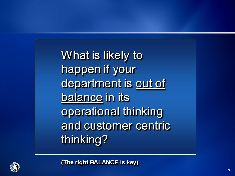 5 What is likely to happen if your department is out of balance in its operational thinking and customer centric thinking.