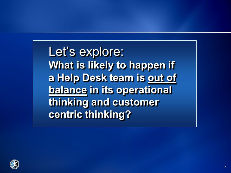 7 Let's explore: What is likely to happen if a Help Desk team is out of balance in its operational thinking and customer centric thinking