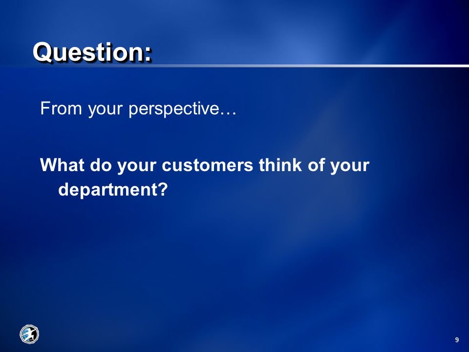 9 From your perspective… What do your customers think of your department Question:Question: