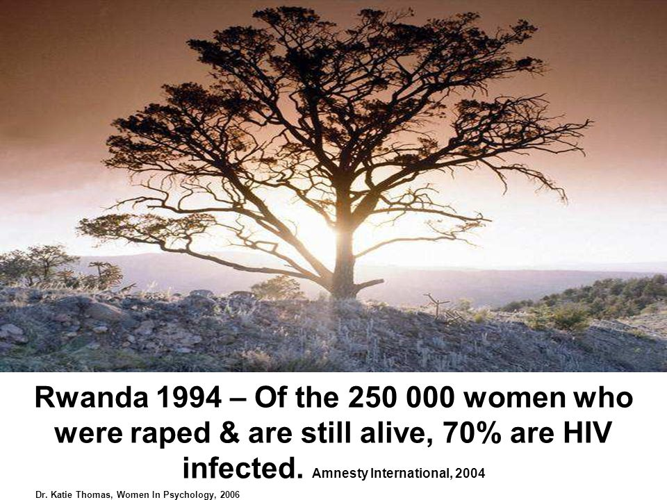 Rwanda 1994 – Of the women who were raped & are still alive, 70% are HIV infected.