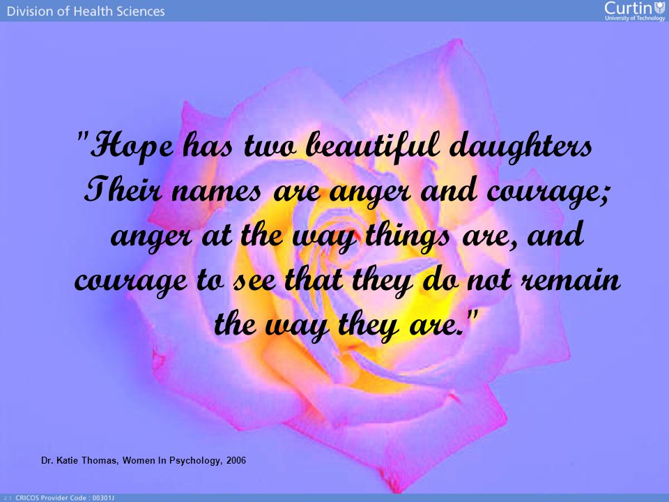 Hope has two beautiful daughters Their names are anger and courage; anger at the way things are, and courage to see that they do not remain the way they are. Dr.