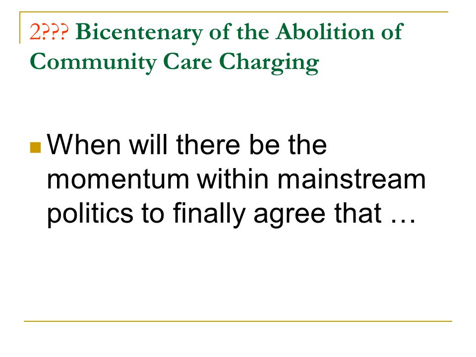 2??? Bicentenary of the Abolition of Community Care Charging When will there be the momentum within mainstream politics to finally agree that …