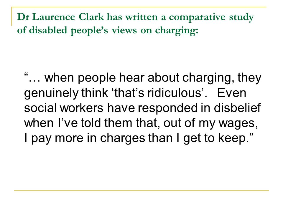 Dr Laurence Clark has written a comparative study of disabled people's views on charging: … when people hear about charging, they genuinely think 'that's ridiculous'.