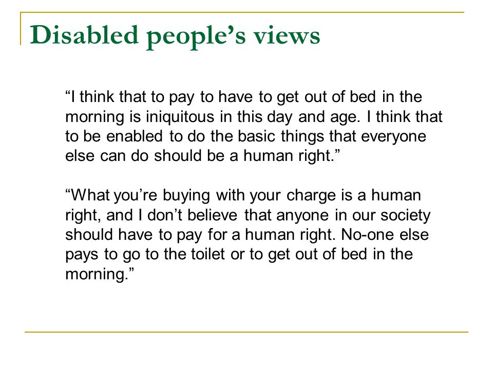 Disabled people's views I think that to pay to have to get out of bed in the morning is iniquitous in this day and age.