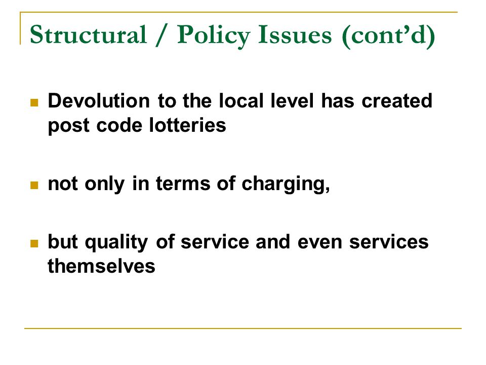 Structural / Policy Issues (cont'd) Devolution to the local level has created post code lotteries not only in terms of charging, but quality of service and even services themselves